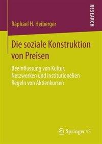 Die soziale Konstruktion von Preisen: Beeinflussung von Kultur, Netzwerken und institutionellen Regeln von Aktienkursen by Raphael H. Heiberger