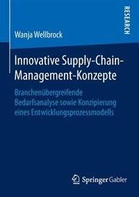 Innovative Supply-Chain-Management-Konzepte: Branchenübergreifende Bedarfsanalyse sowie Konzipierung eines Entwicklungsprozessmodells by Wanja Wellbrock