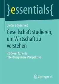 gesellschaft Studieren, Um Wirtschaft Zu Verstehen: Plädoyer Für Eine Interdisziplinäre Perspektive by Dieter Bögenhold