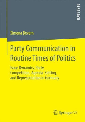 Party Communication in Routine Times of Politics: Issue Dynamics, Party Competition, Agenda-setting, And Representation In Germany by Simona Bevern