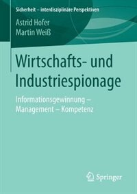 Wirtschafts- und Industriespionage: Informationsgewinnung - Management - Kompetenz by Astrid Hofer