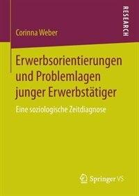 Erwerbsorientierungen und Problemlagen junger Erwerbstätiger: Eine soziologische Zeitdiagnose by Corinna Weber