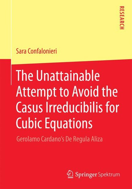 The Unattainable Attempt to Avoid the Casus Irreducibilis for Cubic Equations: Gerolamo Cardano's De Regula Aliza by Sara Confalonieri