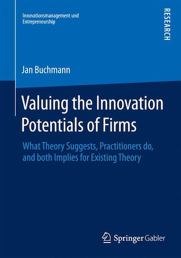 Valuing the Innovation Potentials of Firms: What Theory Suggests, Practitioners Do, And Both Implies For Existing Theory: What Theory Suggests, by Jan Alexander Buchmann