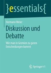 Diskussion Und Debatte: Wie Man In Gremien Zu Guten Entscheidungen Kommt by Hermann Meier
