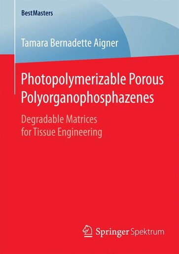 Photopolymerizable Porous Polyorganophosphazenes: Degradable Matrices for Tissue Engineering by Tamara Bernadette Aigner