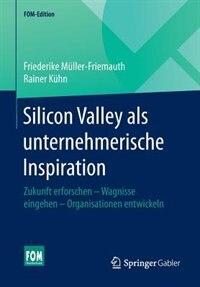 Silicon Valley Als Unternehmerische Inspiration: Zukunft Erforschen - Wagnisse Eingehen - Organisationen Entwickeln by Friederike Müller-friemauth