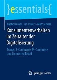 Konsumentenverhalten im Zeitalter der Digitalisierung: Trends: E-Commerce, M-Commerce und Connected Retail by Anabel Ternès