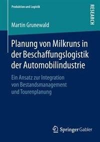 Planung Von Milkruns In Der Beschaffungslogistik Der Automobilindustrie: Ein Ansatz Zur Integration Von Bestandsmanagement Und Tourenplanung by Martin Grunewald