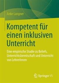 Kompetent Für Einen Inklusiven Unterricht: Eine Empirische Studie Zu Beliefs, Unterrichtsbereitschaft Und Unterricht Von Lehrerinnen by Anke Langner