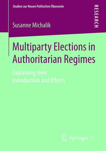 Multiparty Elections in Authoritarian Regimes: Explaining their Introduction and Effects by Susanne Michalik