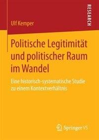 Politische Legitimität und politischer Raum im Wandel: Eine historisch-systematische Studie zu einem Kontextverhältnis by Ulf Kemper