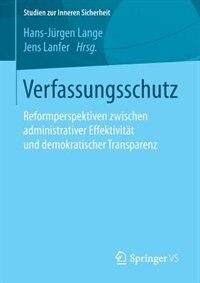 Verfassungsschutz: Reformperspektiven zwischen administrativer Effektivität und demokratischer Transparenz by Hans-jürgen Lange