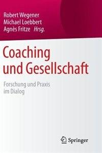 Coaching Und Gesellschaft: Forschung Und Praxis Im Dialog by Robert Wegener