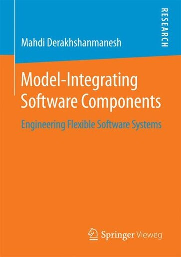 Model-Integrating Software Components: Engineering Flexible Software Systems by Mahdi Derakhshanmanesh