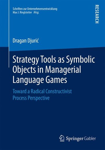 Strategy Tools as Symbolic Objects in Managerial Language Games: Toward A Radical Constructivist Process Perspective by Dragan Djuri