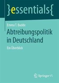 Abtreibungspolitik In Deutschland: Ein Überblick by Emma T. Budde