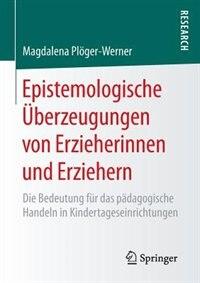 Epistemologische Überzeugungen Von Erzieherinnen Und Erziehern: Die Bedeutung Für Das Pädagogische Handeln In Kindertageseinrichtungen by Magdalena Plöger-werner