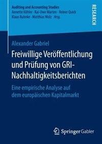 Freiwillige Veröffentlichung und Prüfung von GRI-Nachhaltigkeitsberichten: Eine empirische Analyse auf dem europäischen Kapitalmarkt by Alexander Gabriel
