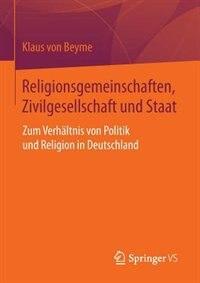 Religionsgemeinschaften, Zivilgesellschaft Und Staat: Zum Verhältnis Von Politik Und Religion In Deutschland by Klaus Von Beyme