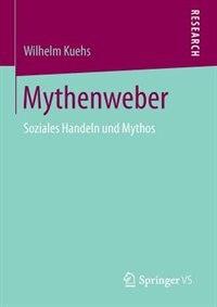 Mythenweber: Soziales Handeln Und Mythos by Wilhelm Kuehs