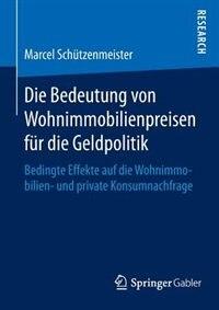 Die Bedeutung Von Wohnimmobilienpreisen Für Die Geldpolitik: Bedingte Effekte Auf Die Wohnimmobilien- Und Private Konsumnachfrage by Marcel Schützenmeister