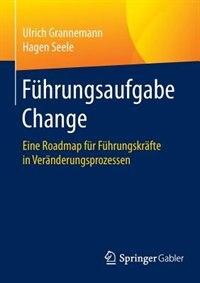 Führungsaufgabe Change: Eine Roadmap für Führungskräfte in Veränderungsprozessen by Ulrich Grannemann