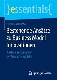 Bestehende Ansätze Zu Business Model Innovationen: Analyse Und Vergleich Der Geschäftsmodelle by Daniel Schallmo