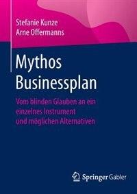 Mythos Businessplan: Vom Blinden Glauben An Ein Einzelnes Instrument Und Möglichen Alternativen by Stefanie Kunze