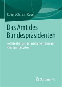 Das Amt Des Bundespräsidenten: Fehldeutungen Im Parlamentarischen Regierungssystem by Robert Chr. Van Van Ooyen