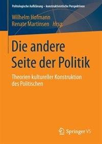 Die andere Seite der Politik: Theorien kultureller Konstruktion des Politischen by Wilhelm Hofmann