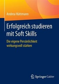 Erfolgreich studieren mit Soft Skills: Die eigene Persönlichkeit wirkungsvoll stärken by Andrea Hüttmann