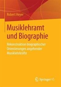 Musiklehramt Und Biographie: Rekonstruktion Biographischer Orientierungen Angehender Musiklehrkräfte by Robert Heyer