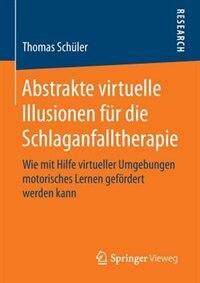 Abstrakte virtuelle Illusionen für die Schlaganfalltherapie: Wie mit Hilfe virtueller Umgebungen motorisches Lernen gefördert werden kann by Thomas Schüler