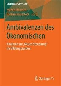 Ambivalenzen des Ökonomischen: Analysen zur Neuen Steuerung im Bildungssystem by Martin Heinrich