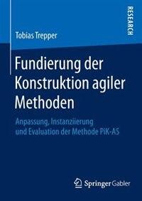 Fundierung Der Konstruktion Agiler Methoden: Anpassung, Instanziierung Und Evaluation Der Methode Pik-as by Tobias Trepper