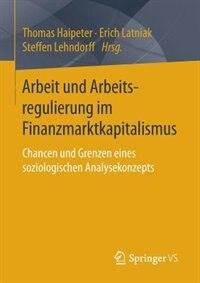 Arbeit Und Arbeitsregulierung Im Finanzmarktkapitalismus: Chancen Und Grenzen Eines Soziologischen Analysekonzepts by Thomas Haipeter