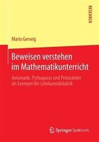 Beweisen Verstehen Im Mathematikunterricht: Axiomatik, Pythagoras Und Primzahlen Als Exempel Der Lehrkunstdidaktik by Mario Gerwig