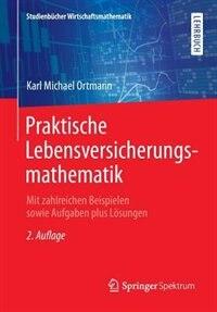 Praktische Lebensversicherungsmathematik: Mit Zahlreichen Beispielen Sowie Aufgaben Plus Lösungen by Karl Michael Ortmann
