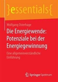 Die Energiewende: Potenziale Bei Der Energiegewinnung: Eine Allgemeinverständliche Einführung by Wolfgang Osterhage