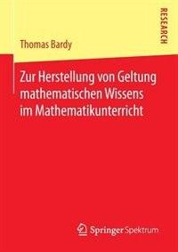 Zur Herstellung Von Geltung Mathematischen Wissens Im Mathematikunterricht by Thomas Bardy