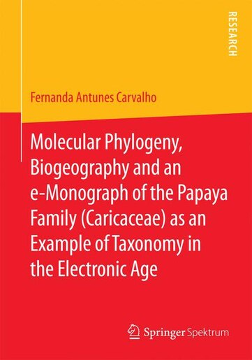 Molecular Phylogeny, Biogeography And An E-monograph Of The Papaya Family (caricaceae) As An Example Of Taxonomy In The Electronic Age by Fernanda Antunes Carvalho