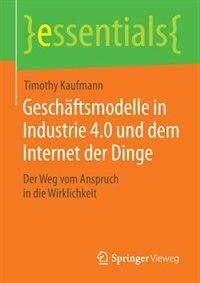 Geschäftsmodelle in Industrie 4.0 und dem Internet der Dinge: Der Weg vom Anspruch in die Wirklichkeit by Timothy Kaufmann