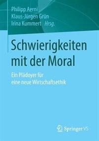 Schwierigkeiten mit der Moral: Ein Plädoyer für eine neue Wirtschaftsethik by Philipp Aerni