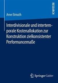 Interdivisionale Und Intertemporale Kostenallokation Zur Konstruktion Zielkonsistenter Performancemaße by Arne Eimuth