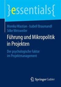 Führung und Mikropolitik in Projekten: Der psychologische Faktor im Projektmanagement by Monika Wastian