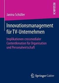 Innovationsmanagement Für Tv-unternehmen: Implikationen Crossmedialer Contentkreation Für Organisation Und Personalwirtschaft by Janina Schüller