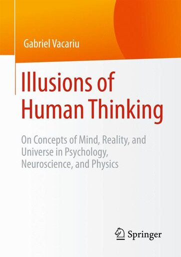 Illusions of Human Thinking: On Concepts of Mind, Reality, and Universe in Psychology, Neuroscience, and Physics by Gabriel Vacariu