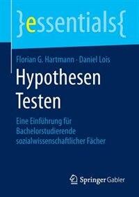 Hypothesen Testen: Eine Einführung Für Bachelorstudierende Sozialwissenschaftlicher Fächer by Florian G. Hartmann