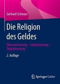 Die Religion Des Geldes: Ökonomisierung - Globalisierung - Digitalisierung by Gerhard Schwarz